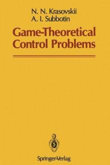 Game-Theoretical Control Problems - N.N. Krasovskii, A. I. Subbotin, Samuel Kotz
