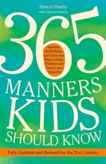 365 Manners Kids Should Know: Games, Activities, and Other Fun Ways to Help Children and Teens Learn Etiquette - Sheryl Eberly