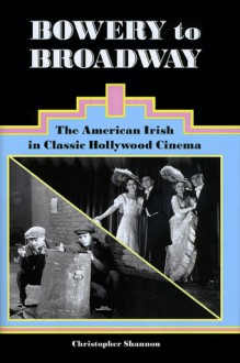 Bowery to Broadway: The American Irish in Classic Hollywood Cinema - Christopher Shannon