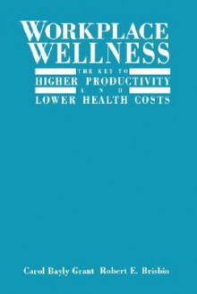 Workplace Wellness: The Key to Higher Productivity and Lower Health Costs - Carol Bayly-Grant, Carol Bayly-Grant