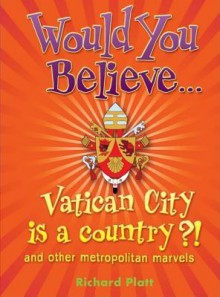 Would You Believe... Vatican City Is a Country?: And Other Metropolitan Marvels - Richard Platt