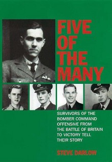 Five of the Many: Survivors of the Bomber Command Offensive from the Battle of Britain to Victory Tell Their Story - Steve Darlow