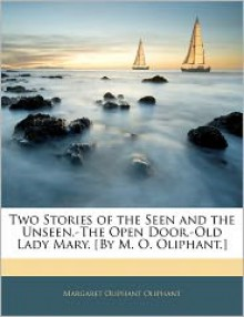 Two stories of the seen and the unseen. The open door. Old lady Mary [by M.O. Oliphant]. - Margaret Oliphant