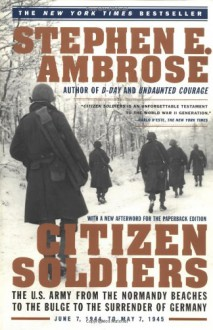 Citizen Soldiers: The U. S. Army from the Normandy Beaches to the Bulge to the Surrender of Germany - Stephen E. Ambrose