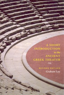 A Short Introduction to the Ancient Greek Theater: Revised Edition - Graham Ley