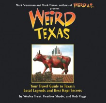 Weird Texas: Your Travel Guide to Texas's Local Legends and Best Kept Secrets - Wesley Treat,Rob Riggs,Mark Moran,Mark Sceurman