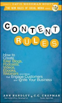 Content Rules: How to Create Killer Blogs, Podcasts, Videos, eBooks, Webinars (and More) That Engage Customers and Ignite Your Business - Ann Handley,C.C. Chapman,David Meerman Scott