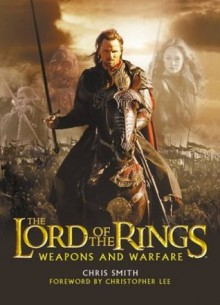 The Lord of the Rings Weapons and Warfare - Chris Smith, Richard Taylor, Christopher Lee