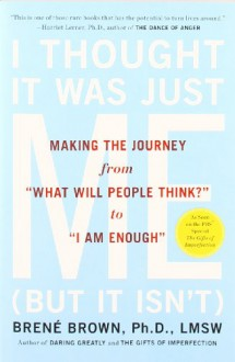 "I Thought It Was Just Me (But It Isn't): Making the Journey from ""What Will People Think?"" to ""I Am Enough"" - Brené Brown"