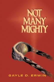 Not Many Mighty - Gayle D. Erwin