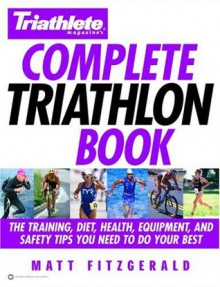 Triathlete Magazine's Complete Triathlon Book: The Training, Diet, Health, Equipment, and Safety Tips You Need to Do Your Best - Matt Fitzgerald, Mark Allen