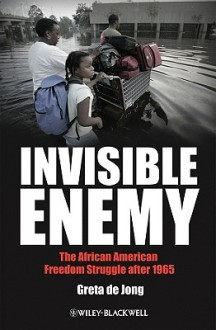 Invisible Enemy: The African American Freedom Struggle After 1965 - Greta de Jong