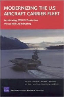 Modernizing the U.S. Aircraft Carrier Fleet: Accelerating Cvn 21 Production Versus Mid-Life Refueling - John F. Schank, Giles Smith, Brien Alkire