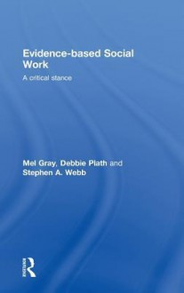 Evidence-Based Social Work: A Critical Stance - Gray Mel, Stephen Webb, Debbie Plath, Gray Mel