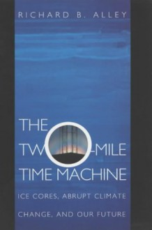 The Two-Mile Time Machine: Ice Cores, Abrupt Climate Change, and Our Future - Richard B. Alley