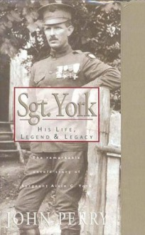 Sgt. York: His Life, Legend & Legacy: The Remarkable Untold Story of Sgt. Alvin C. York - John Perry