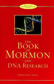 The Book of Mormon and DNA Research: Essays from the Farms Review and the Journal of Book of Mormon Studies - Daniel C. Peterson
