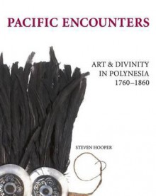Pacific Encounters: Art & Divinity in Polynesia, 1760-1860 - Steven Hooper