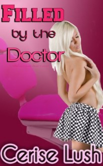 Filled by the Doctor: (Dubious Consent Doctor Erotica) - Cerise Lush