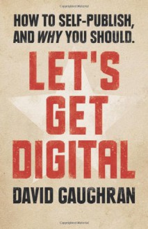 Let's Get Digital: How To Self-Publish, And Why You Should: 1 - David Gaughran