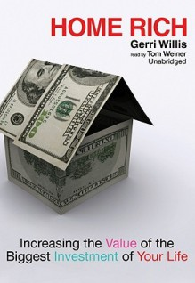 Home Rich: Increasing the Value of the Biggest Investment of Your Life - Gerri Willis, Pam Ward, Tom Weiner