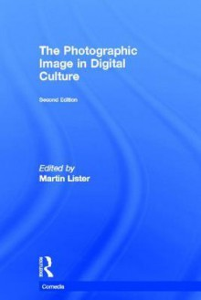 The Photographic Image in Digital Culture - Martin Lister