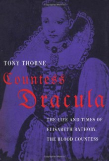 Countess Dracula: Life and Times of Elisabeth Bathory, the Blood Countess - Tony Thorne