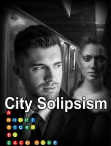 City Solipsism: A Short Story - Zack Love