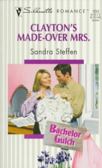 Clayton's Made Over Mrs (Bachelor Gulch) (Harlequin Silhouette Romance, No 1253) - Sandra Steffen