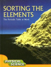 Sorting the Elements: The Periodic Table at Work; Physical Science - Ian Barber, Ian Barber