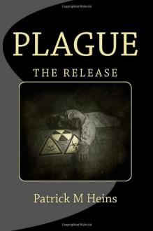 Plague: The Release - Mr. Patrick M Heins