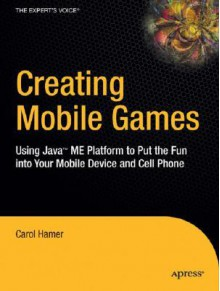 Creating Mobile Games: Using Java ME Platform to Put the Fun Into Your Mobile Device and Cell Phone - Carol Hamer