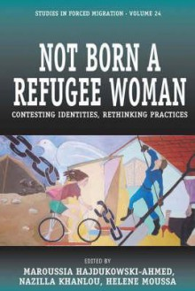 Not Born a Refugee Woman: Contesting Identities, Rethinking Practices - Maroussia Hajdukowski-Ahmed
