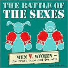 The Battle of the Sexes: Women Vs. Men - The Truth Once and for All! - Wynn Wheldon