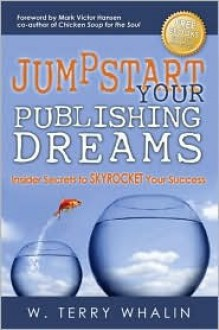 Jumpstart Your Publishing Dreams: Insider Secrets to SKYROCKET Your Success - W. Whalin