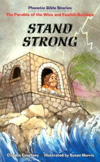 Stand Strong: The Parable of the Wise and Foolish Builders - Claudia Courtney, Susan Morris