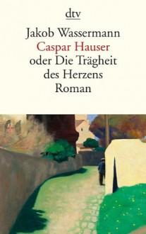 Caspar Hauser: oder Die Trägheit des Herzens Roman - Jakob Wassermann