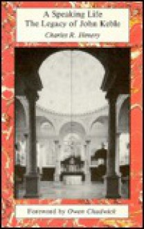 A Speaking Life: John Keble & the Anglican Tradition of Ministry & Art - Charles R. Henery