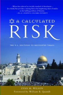 A Calculated Risk: The U.S. Decision to Recognize Israel - Evan M. Wilson, William B. Quandt