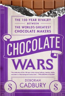 Chocolate Wars: The 150-Year Rivalry Between the World's Greatest Chocolate Makers - Deborah Cadbury