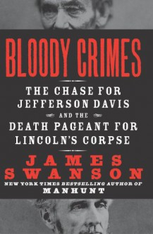Bloody Crimes: The Chase for Jefferson Davis and the Death Pageant for Lincoln's Corpse - James L. Swanson