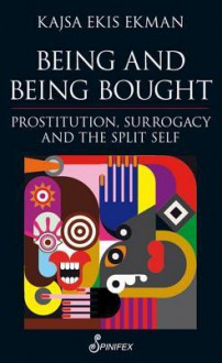 Being and Being Bought: Prostitution, Surrogacy and the Split Self - Kajsa Ekis Ekman