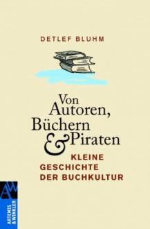 Von Autoren, Büchern und Piraten: Kleine Geschichte der Buchkultur - Detlef Bluhm