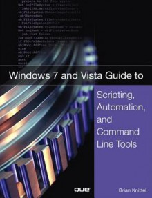 Windows 7 and Vista Guide to Scripting, Automation, and Command Line Tools - Brian Knittel