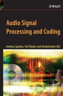 Audio Signal Processing and Coding - Andreas Spanias, Ted Painter, Venkatraman Atti