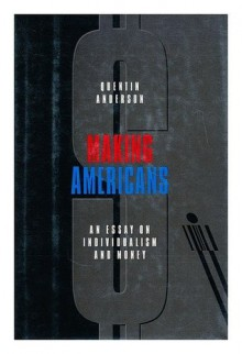 Making Americans: An Essay on Individualism and Money - Quentin Anderson