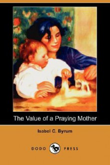 The Value of a Praying Mother (Dodo Press) - Isabel C. Byrum
