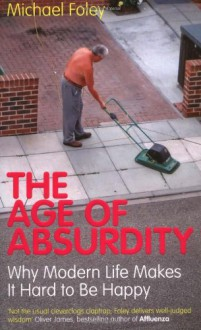 The Age Of Absurdity: Why Modern Life Makes It Hard To Be Happy - Michael Foley