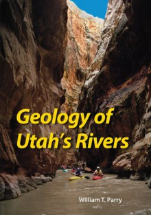 Geology of Utah's Rivers - William T. Parry