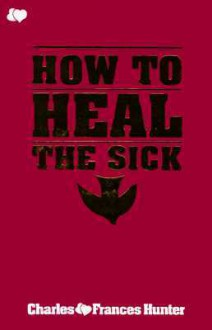 To Heal The Sick - Charles Hunter, Frances Hunter